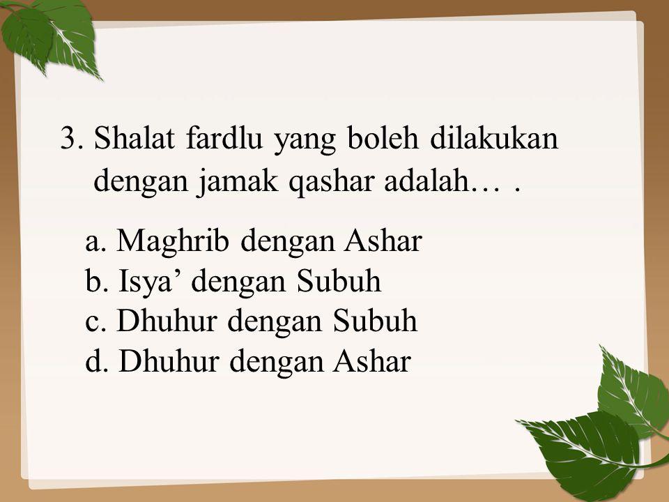 3. Shalat fardlu yang boleh dilakukan dengan jamak qashar adalah…. a. Maghrib dengan Ashar b. Isya' dengan Subuh c. Dhuhur dengan Subuh d. Dhuhur deng