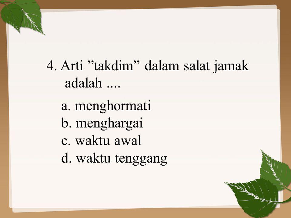 4.Arti takdim dalam salat jamak adalah.... a. menghormati b.