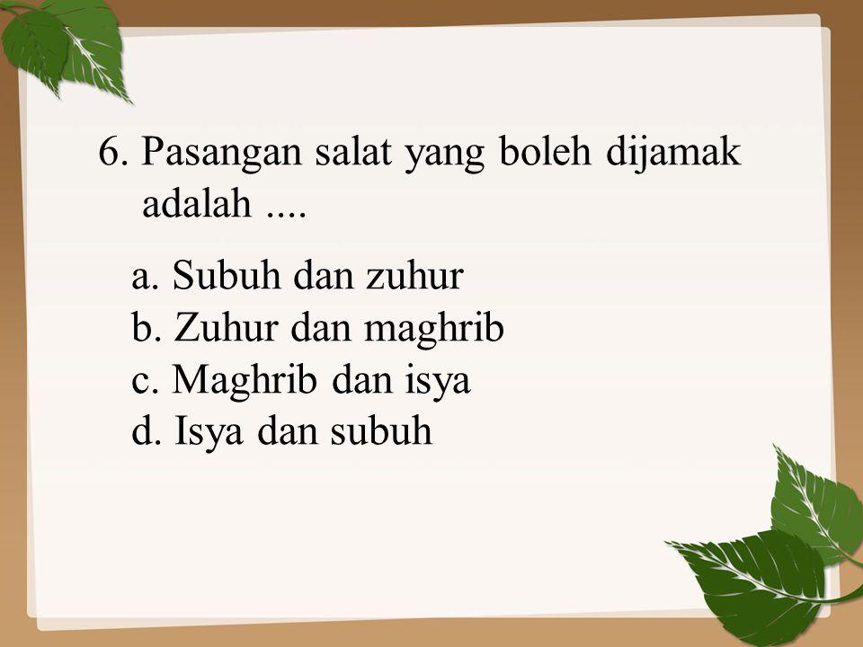 6. Pasangan salat yang boleh dijamak adalah.... a. Subuh dan zuhur b. Zuhur dan maghrib c. Maghrib dan isya d. Isya dan subuh
