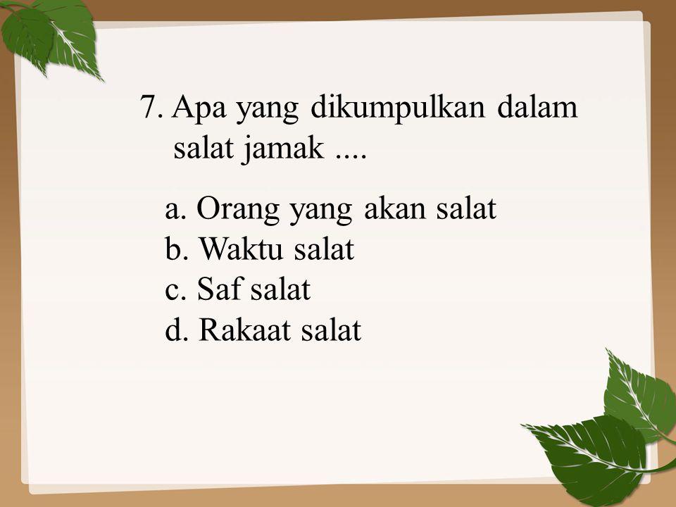 7. Apa yang dikumpulkan dalam salat jamak.... a. Orang yang akan salat b. Waktu salat c. Saf salat d. Rakaat salat