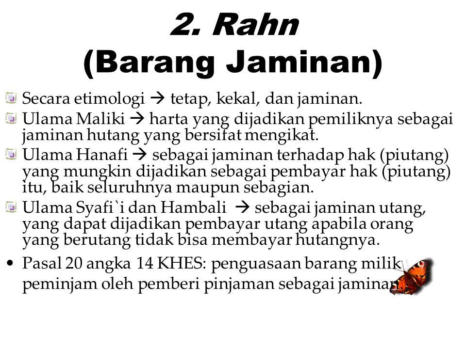 2. Rahn (Barang Jaminan) Secara etimologi  tetap, kekal, dan jaminan. Ulama Maliki  harta yang dijadikan pemiliknya sebagai jaminan hutang yang bers