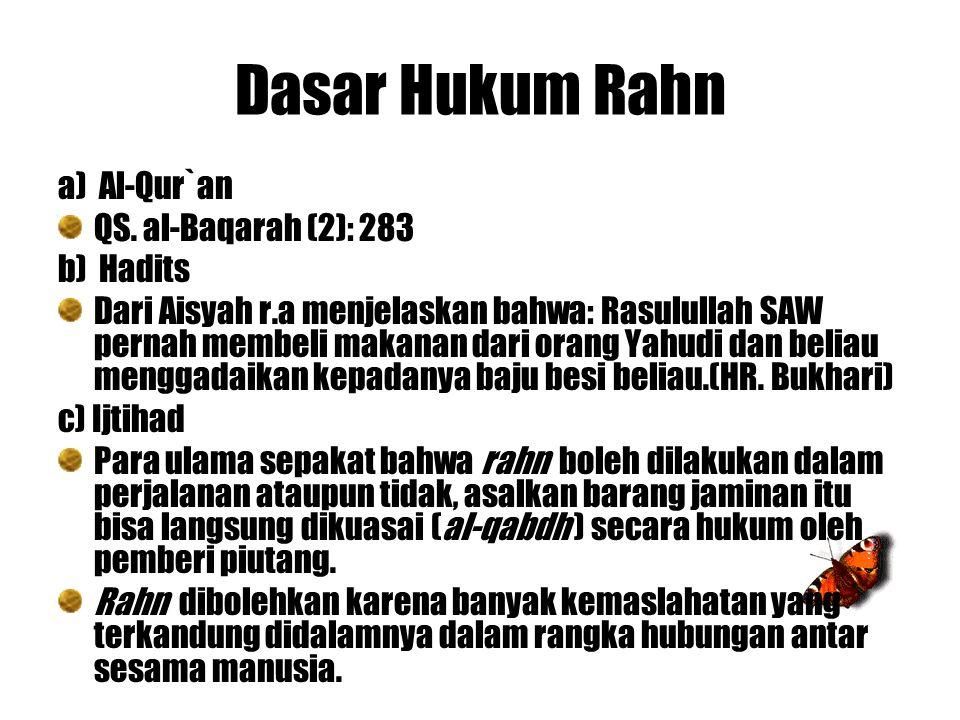 Dasar Hukum Rahn a) Al-Qur`an QS. al-Baqarah (2): 283 b) Hadits Dari Aisyah r.a menjelaskan bahwa: Rasulullah SAW pernah membeli makanan dari orang Ya