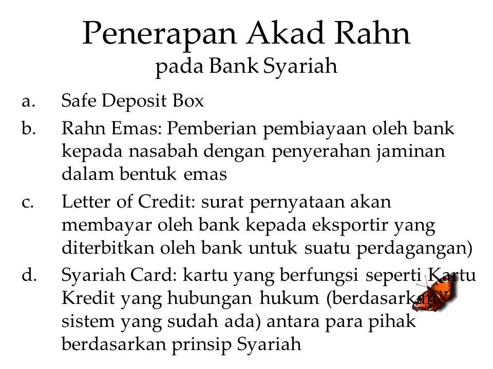Penerapan Akad Rahn pada Bank Syariah a.Safe Deposit Box b.Rahn Emas: Pemberian pembiayaan oleh bank kepada nasabah dengan penyerahan jaminan dalam be