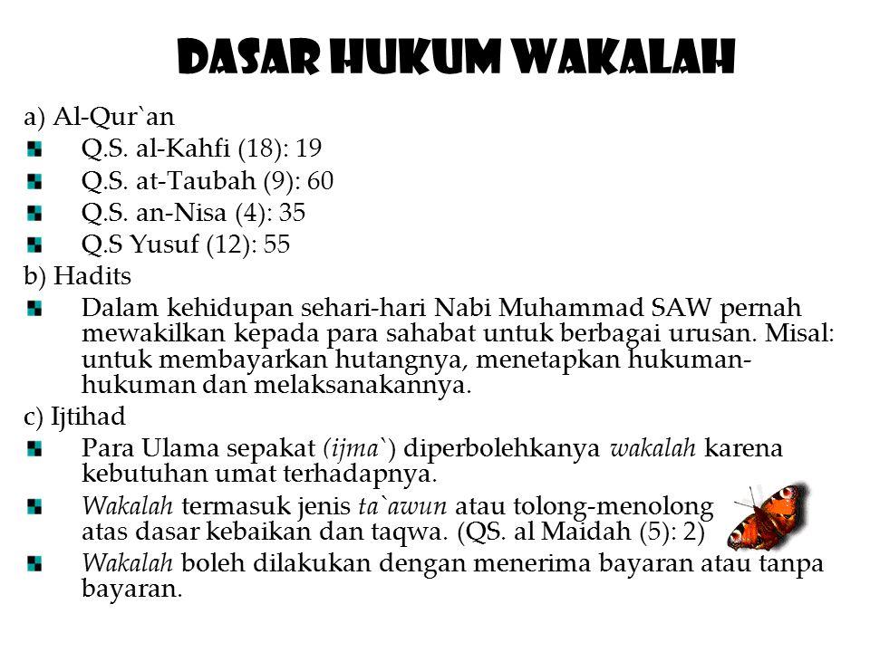 Dasar Hukum Wakalah a) Al-Qur`an Q.S. al-Kahfi (18): 19 Q.S. at-Taubah (9): 60 Q.S. an-Nisa (4): 35 Q.S Yusuf (12): 55 b) Hadits Dalam kehidupan sehar