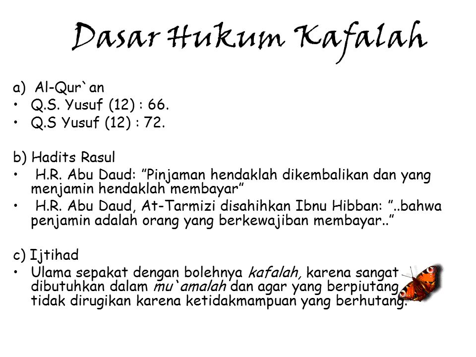 "Dasar Hukum Kafalah a) Al-Qur`an Q.S. Yusuf (12) : 66. Q.S Yusuf (12) : 72. b) Hadits Rasul H.R. Abu Daud: ""Pinjaman hendaklah dikembalikan dan yang m"