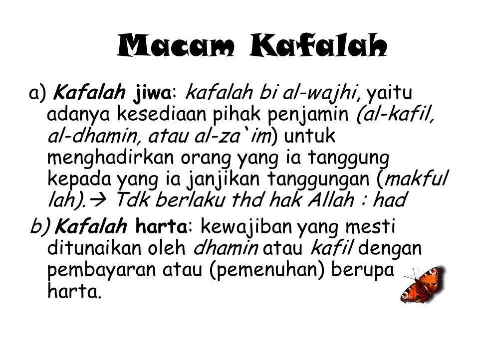 Macam Kafalah a) Kafalah jiwa: kafalah bi al-wajhi, yaitu adanya kesediaan pihak penjamin (al-kafil, al-dhamin, atau al-za`im) untuk menghadirkan oran