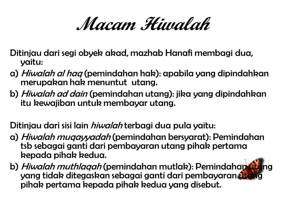 Macam Hiwalah Ditinjau dari segi obyek akad, mazhab Hanafi membagi dua, yaitu: a) Hiwalah al haq (pemindahan hak): apabila yang dipindahkan merupakan