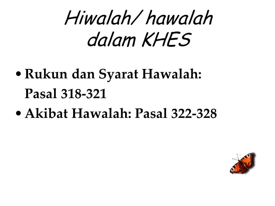 Hiwalah/ hawalah dalam KHES Rukun dan Syarat Hawalah: Pasal 318-321 Akibat Hawalah: Pasal 322-328