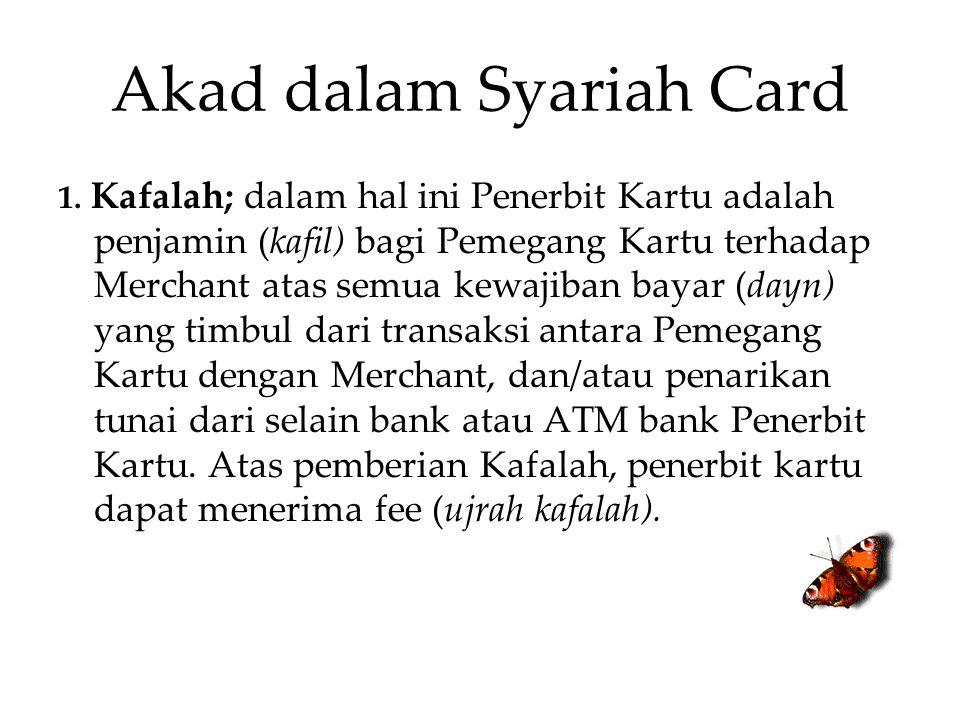 Akad dalam Syariah Card 1. Kafalah; dalam hal ini Penerbit Kartu adalah penjamin (kafil) bagi Pemegang Kartu terhadap Merchant atas semua kewajiban ba