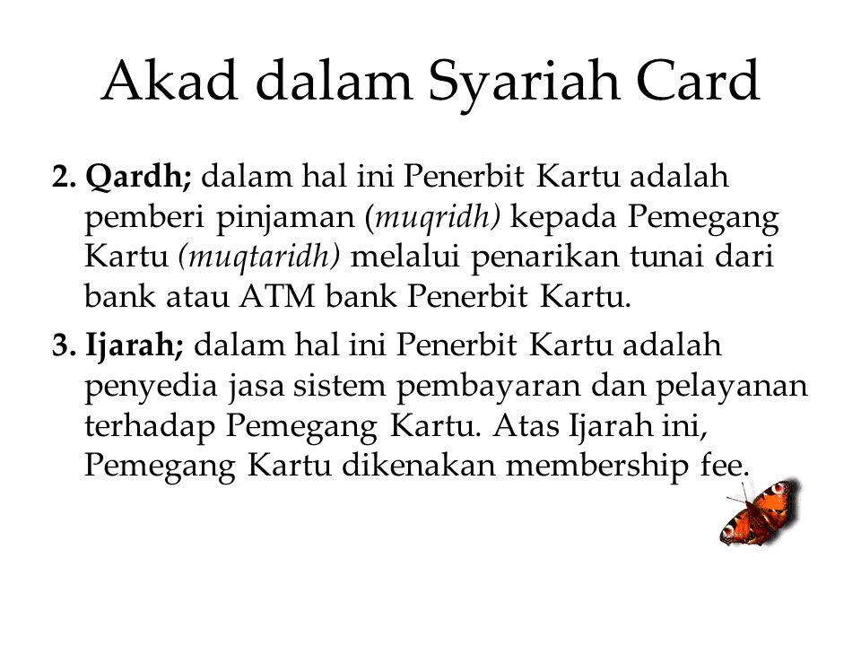 Akad dalam Syariah Card 2. Qardh; dalam hal ini Penerbit Kartu adalah pemberi pinjaman (muqridh) kepada Pemegang Kartu (muqtaridh) melalui penarikan t