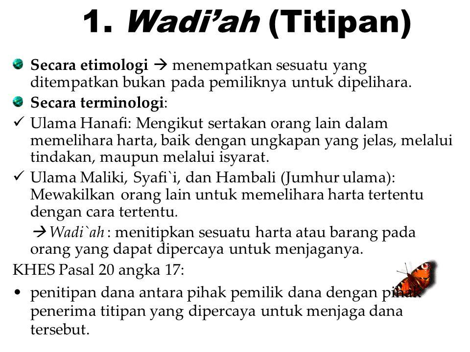 1. Wadi'ah (Titipan) Secara etimologi  menempatkan sesuatu yang ditempatkan bukan pada pemiliknya untuk dipelihara. Secara terminologi: Ulama Hanafi: