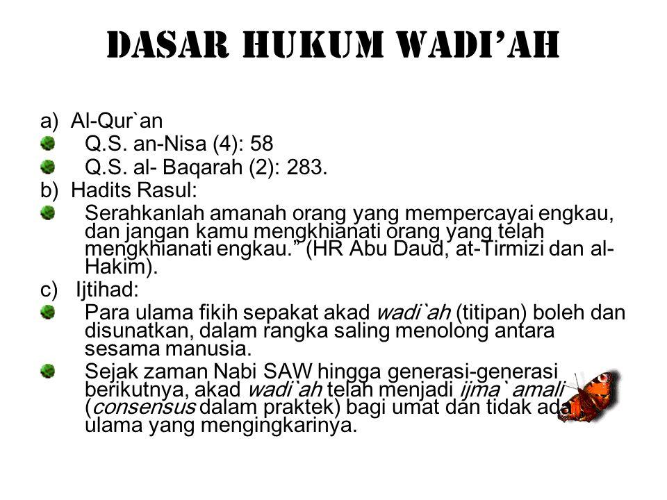 Dasar Hukum Wadi'ah a) Al-Qur`an Q.S. an-Nisa (4): 58 Q.S. al- Baqarah (2): 283. b) Hadits Rasul: Serahkanlah amanah orang yang mempercayai engkau, da