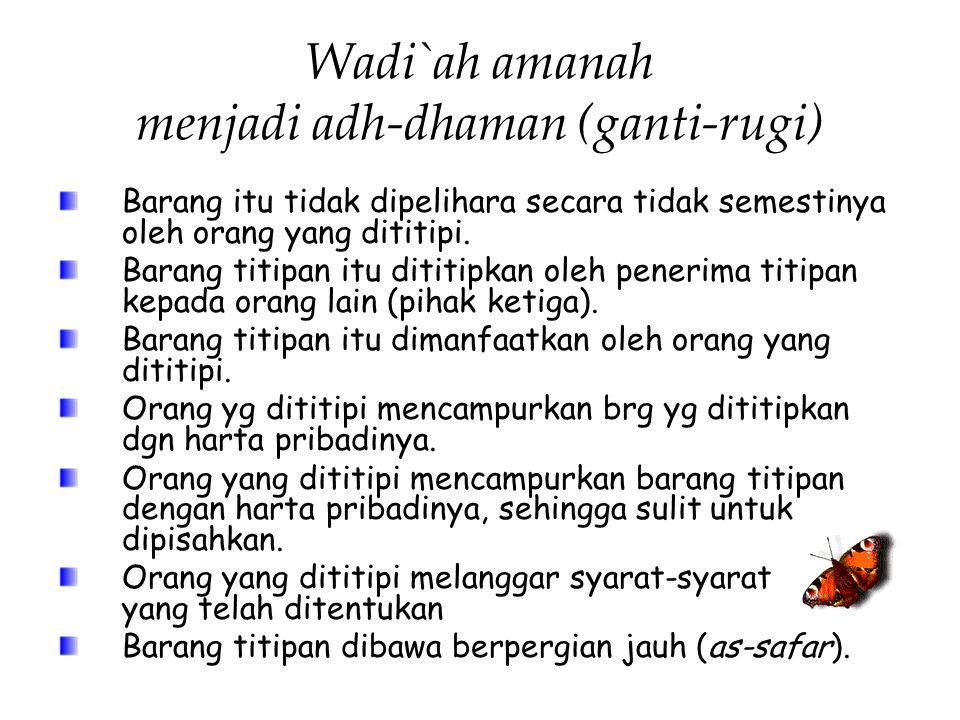 Wadi`ah amanah menjadi adh-dhaman (ganti-rugi) Barang itu tidak dipelihara secara tidak semestinya oleh orang yang dititipi. Barang titipan itu dititi