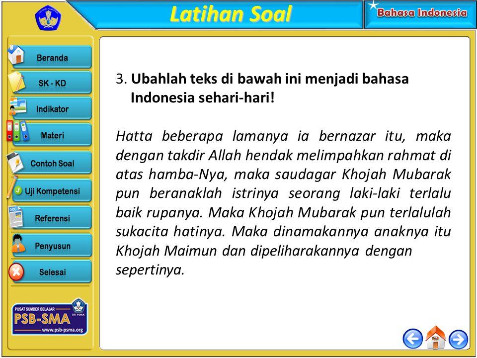 3. Ubahlah teks di bawah ini menjadi bahasa Indonesia sehari-hari! Hatta beberapa lamanya ia bernazar itu, maka dengan takdir Allah hendak melimpahkan