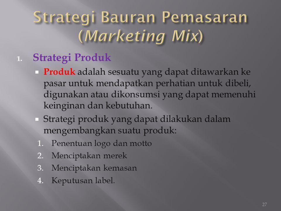 1. Strategi Produk  Produk adalah sesuatu yang dapat ditawarkan ke pasar untuk mendapatkan perhatian untuk dibeli, digunakan atau dikonsumsi yang dap