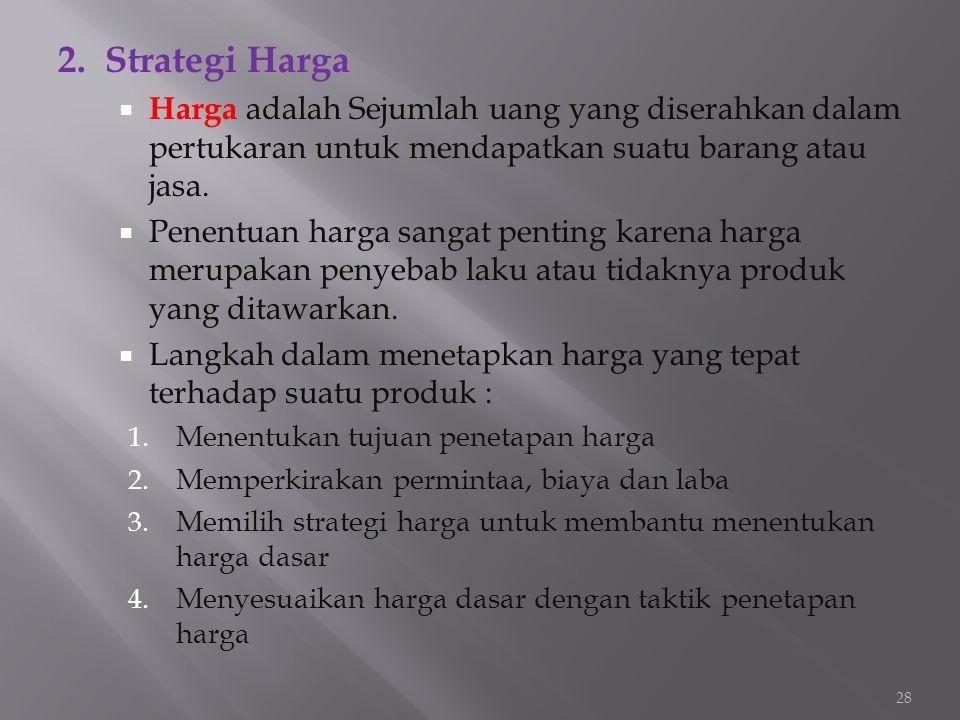 2. Strategi Harga  Harga adalah Sejumlah uang yang diserahkan dalam pertukaran untuk mendapatkan suatu barang atau jasa.  Penentuan harga sangat pen