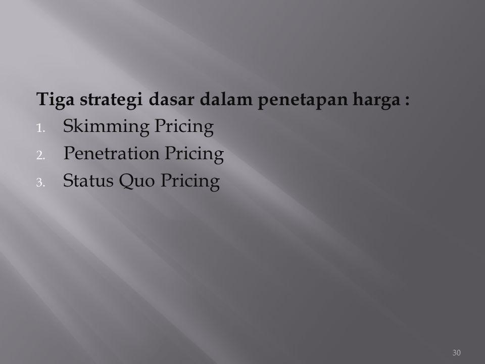 Tiga strategi dasar dalam penetapan harga : 1. Skimming Pricing 2. Penetration Pricing 3. Status Quo Pricing 30
