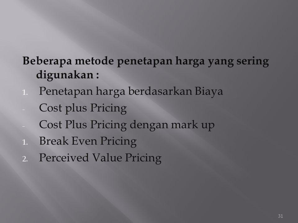Beberapa metode penetapan harga yang sering digunakan : 1. Penetapan harga berdasarkan Biaya - Cost plus Pricing - Cost Plus Pricing dengan mark up 1.