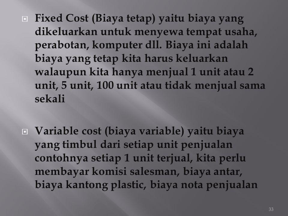  Fixed Cost (Biaya tetap) yaitu biaya yang dikeluarkan untuk menyewa tempat usaha, perabotan, komputer dll. Biaya ini adalah biaya yang tetap kita ha