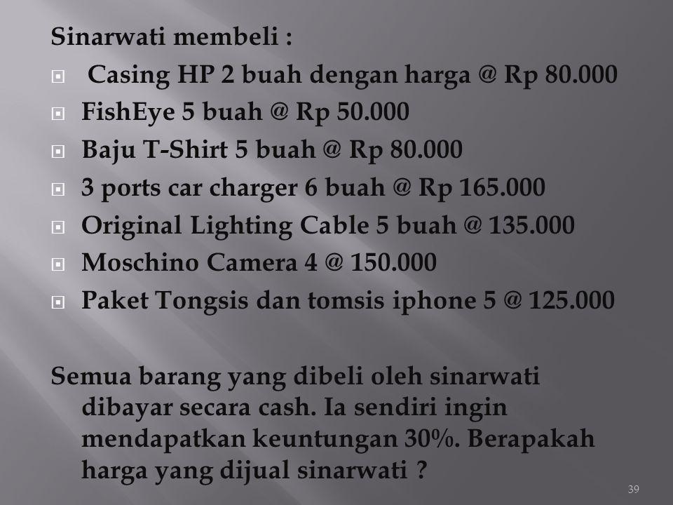 Sinarwati membeli :  Casing HP 2 buah dengan harga @ Rp 80.000  FishEye 5 buah @ Rp 50.000  Baju T-Shirt 5 buah @ Rp 80.000  3 ports car charger 6