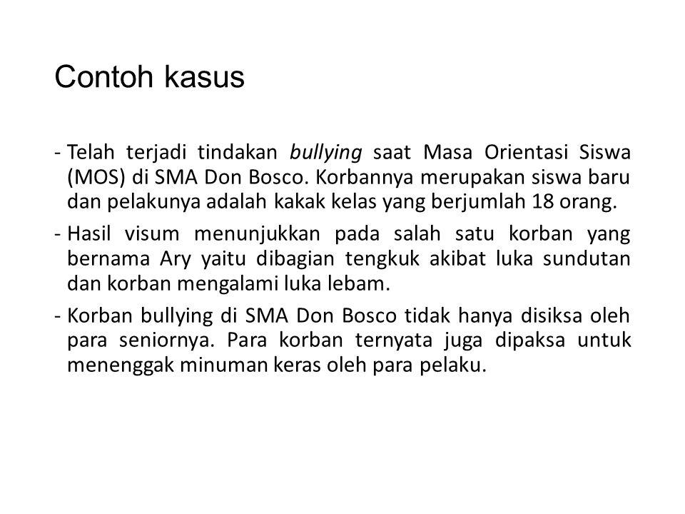 Contoh kasus -Telah terjadi tindakan bullying saat Masa Orientasi Siswa (MOS) di SMA Don Bosco. Korbannya merupakan siswa baru dan pelakunya adalah ka