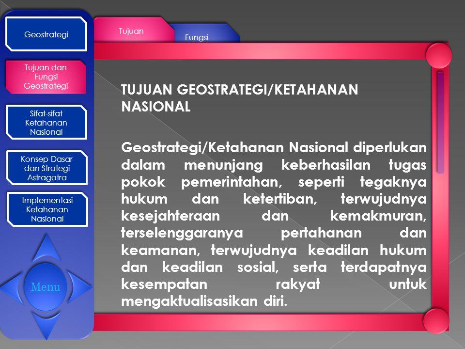 Fungsi Tujuan Geostrategi Tujuan dan Fungsi Geostrategi Sifat-sifat Ketahanan Nasional Sifat-sifat Ketahanan Nasional Konsep Dasar dan Strategi Astragatra Konsep Dasar dan Strategi Astragatra Implementasi Ketahanan Nasional Implementasi Ketahanan Nasional TUJUAN GEOSTRATEGI/KETAHANAN NASIONAL Geostrategi/Ketahanan Nasional diperlukan dalam menunjang keberhasilan tugas pokok pemerintahan, seperti tegaknya hukum dan ketertiban, terwujudnya kesejahteraan dan kemakmuran, terselenggaranya pertahanan dan keamanan, terwujudnya keadilan hukum dan keadilan sosial, serta terdapatnya kesempatan rakyat untuk mengaktualisasikan diri.