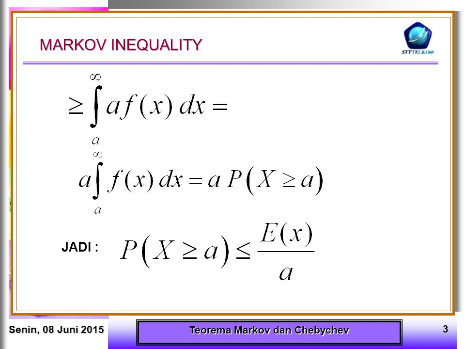 Senin, 08 Juni 2015Senin, 08 Juni 2015Senin, 08 Juni 2015Senin, 08 Juni 2015 Teorema Markov dan Chebychev 4 CHEBYSHEV' S INEQUALITY Jika X pa/rv dengan mean (rataan)  dan variance (variansi/ragam)  2, maka untuk suatu nilai k > 0 ; k  R berlaku : berlaku : Bukti : Karena (X -    ) 2 adalah pa/vr yang non negatif maka pertidaksamaan MARKOV dapat dipakai yaitu dengan mengambil nilai a = k 2