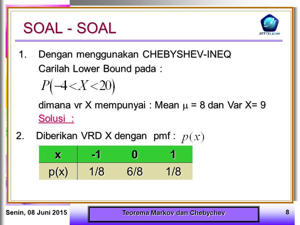 Senin, 08 Juni 2015Senin, 08 Juni 2015Senin, 08 Juni 2015Senin, 08 Juni 2015 Teorema Markov dan Chebychev 9 Dengan menggunakan CHEBYSHEV-INEQ Carilah Upper Bound, untuk k = 2.