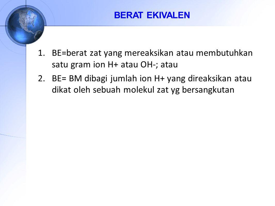 1.BE=berat zat yang mereaksikan atau membutuhkan satu gram ion H+ atau OH-; atau 2.BE= BM dibagi jumlah ion H+ yang direaksikan atau dikat oleh sebuah