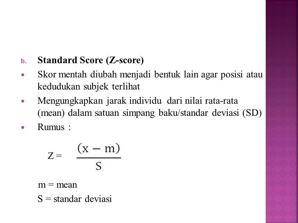 b. Standard Score (Z-score) Skor mentah diubah menjadi bentuk lain agar posisi atau kedudukan subjek terlihat Mengungkapkan jarak individu dari nilai