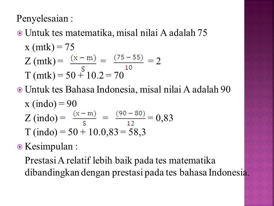 Penyelesaian :  Untuk tes matematika, misal nilai A adalah 75 x (mtk) = 75 Z (mtk) = = = 2 T (mtk) = 50 + 10.2 = 70  Untuk tes Bahasa Indonesia, mis