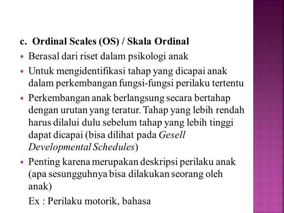 c. Ordinal Scales (OS) / Skala Ordinal Berasal dari riset dalam psikologi anak Untuk mengidentifikasi tahap yang dicapai anak dalam perkembangan fungs