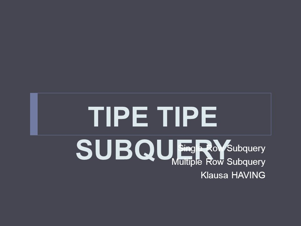 TIPE TIPE SUBQUERY Single Row Subquery Multiple Row Subquery Klausa HAVING