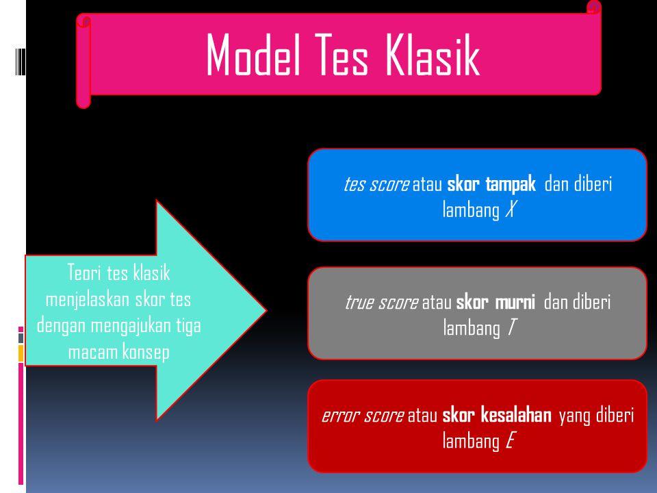 Model Tes Klasik Teori tes klasik menjelaskan skor tes dengan mengajukan tiga macam konsep tes score atau skor tampak dan diberi lambang X true score atau skor murni dan diberi lambang T error score atau skor kesalahan yang diberi lambang E