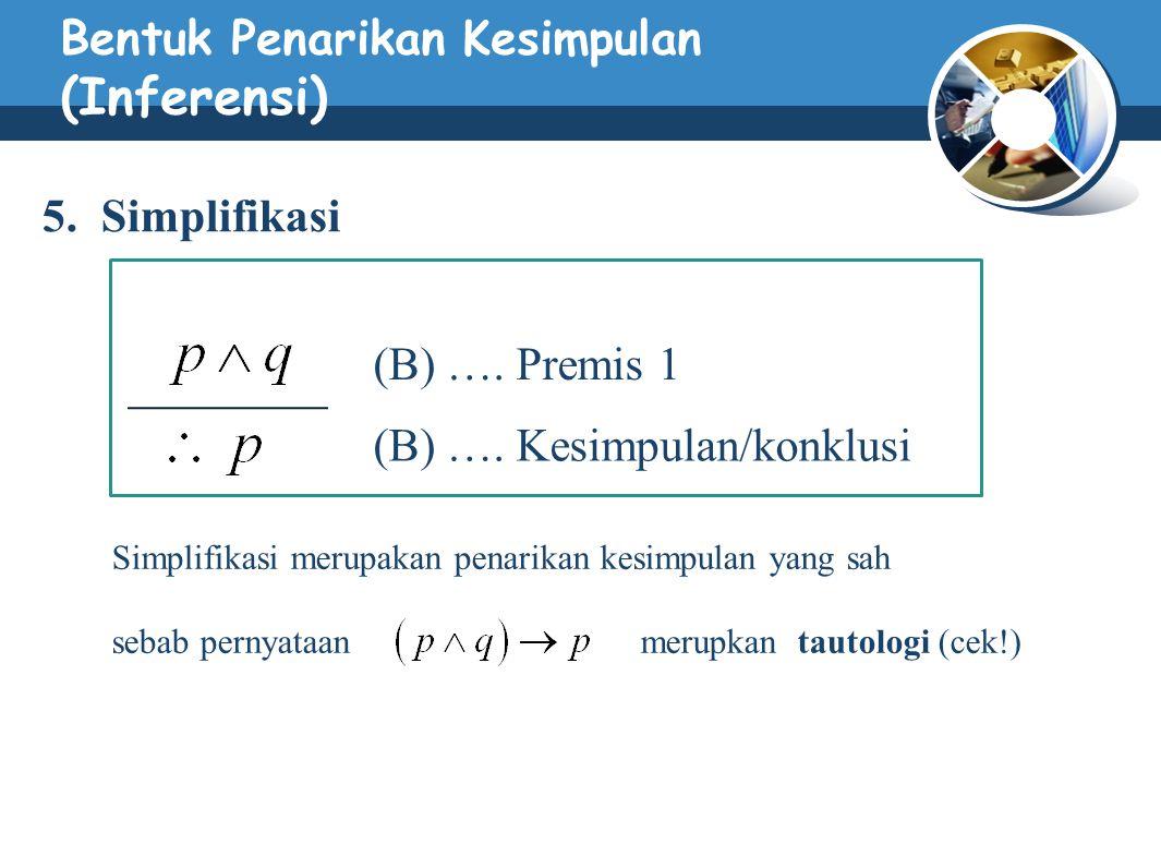 Bentuk Penarikan Kesimpulan (Inferensi) 5. Simplifikasi (B) …. Premis 1 (B) …. Kesimpulan/konklusi Simplifikasi merupakan penarikan kesimpulan yang sa