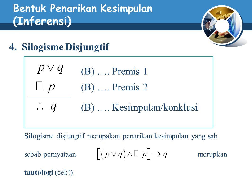 Bentuk Penarikan Kesimpulan (Inferensi) 4. Silogisme Disjungtif (B) …. Premis 1 (B) …. Premis 2 (B) …. Kesimpulan/konklusi Silogisme disjungtif merupa