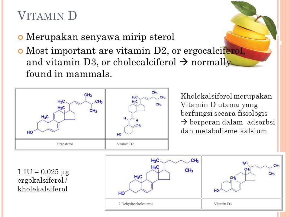 V ITAMIN D Merupakan senyawa mirip sterol Most important are vitamin D2, or ergocalciferol, and vitamin D3, or cholecalciferol  normally found in mam