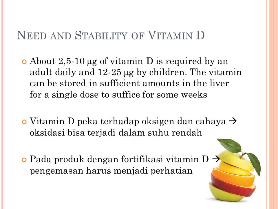 N EED AND S TABILITY OF V ITAMIN D About 2,5-10 µg of vitamin D is required by an adult daily and 12-25 µg by children. The vitamin can be stored in s