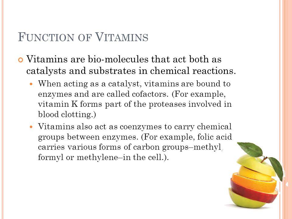 F UNCTION OF V ITAMINS Koenzim atau prekursor koenzim  niacin, thiamin, ribovlafin, biotin, asam pantotenat, vitamin B6, vitamin B12, folat Komponen sistem pertahanan antioksidan tubuh  asam askorbat, karotenoid, vitamin E Faktor yang berperan pada pengaturan genetika  vitamin A, D Mempunyai fungsi spesifik seperti vitamin A untuk pengelihatan Askorbat untuk reaksi hidroksilasi Vitamin K untuk reaksi karboksilasi