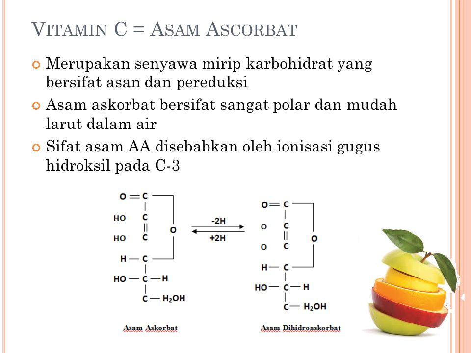 V ITAMIN C = A SAM A SCORBAT Merupakan senyawa mirip karbohidrat yang bersifat asan dan pereduksi Asam askorbat bersifat sangat polar dan mudah larut