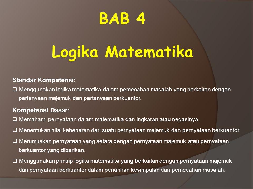 BAB 4 Logika Matematika Standar Kompetensi:  Menggunakan logika matematika dalam pemecahan masalah yang berkaitan dengan pertanyaan majemuk dan perta