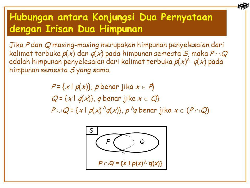 Jika P dan Q masing-masing merupakan himpunan penyelesaian dari kalimat terbuka p(x) dan q(x) pada himpunan semesta S, maka P  Q adalah himpunan peny