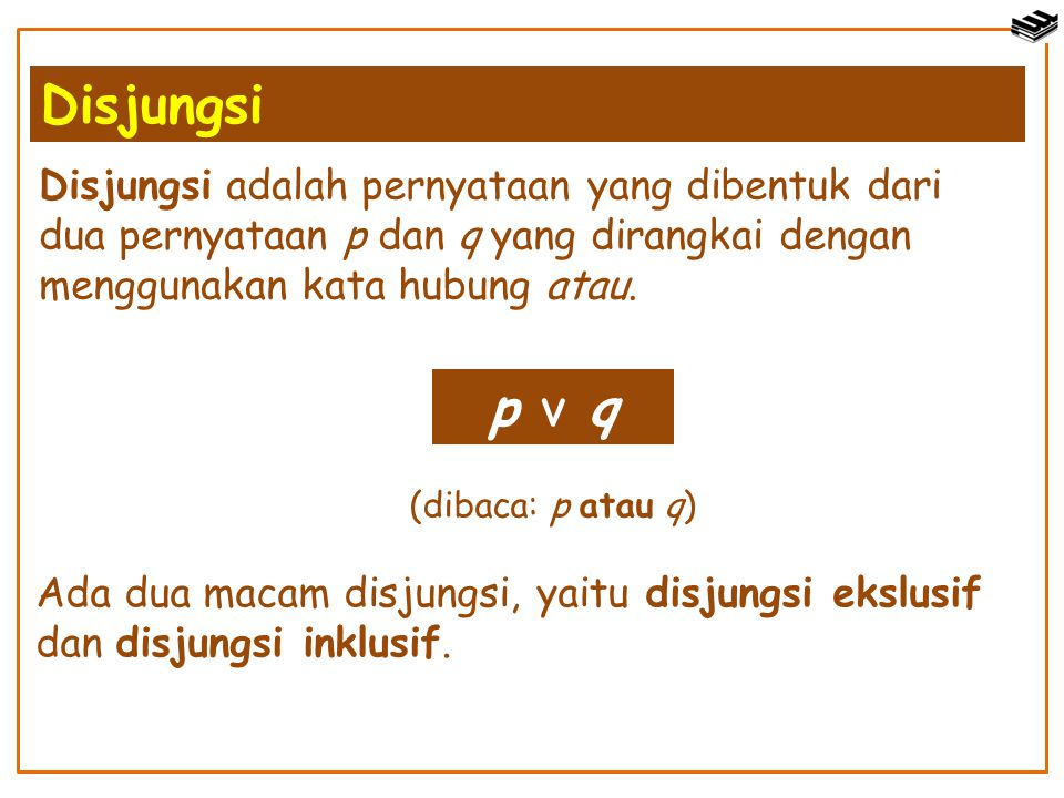 p v q (dibaca: p atau q) Ada dua macam disjungsi, yaitu disjungsi ekslusif dan disjungsi inklusif. Disjungsi adalah pernyataan yang dibentuk dari dua