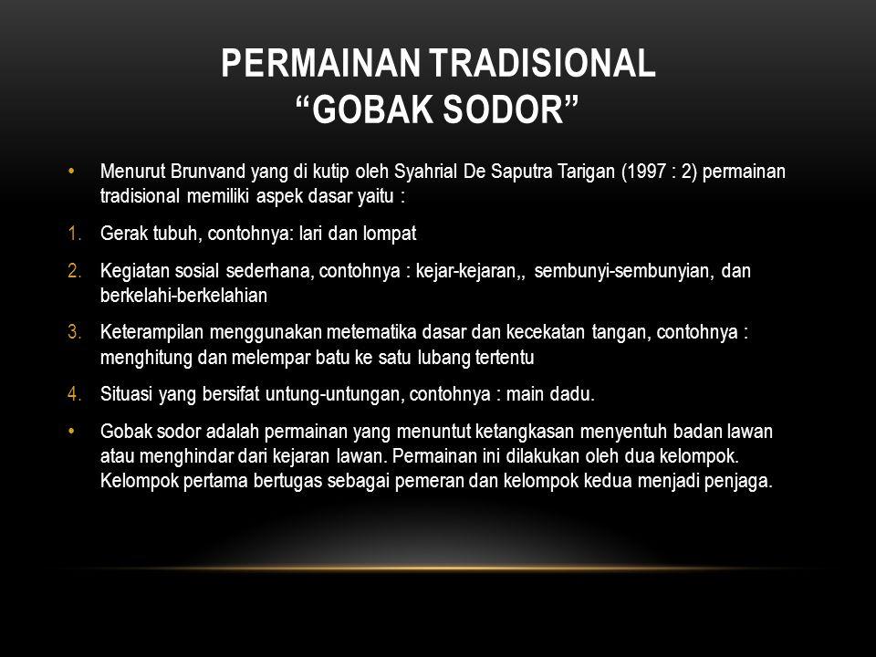 """PERMAINAN TRADISIONAL """"GOBAK SODOR"""" Menurut Brunvand yang di kutip oleh Syahrial De Saputra Tarigan (1997 : 2) permainan tradisional memiliki aspek da"""