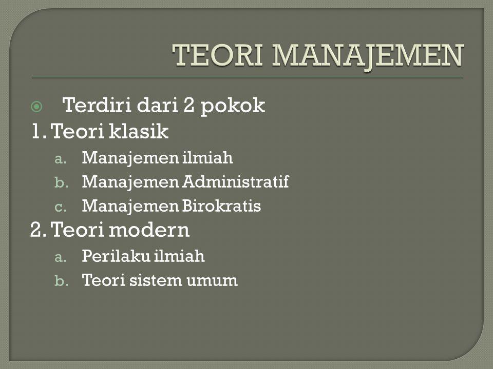  Terdiri dari 2 pokok 1. Teori klasik a. Manajemen ilmiah b.