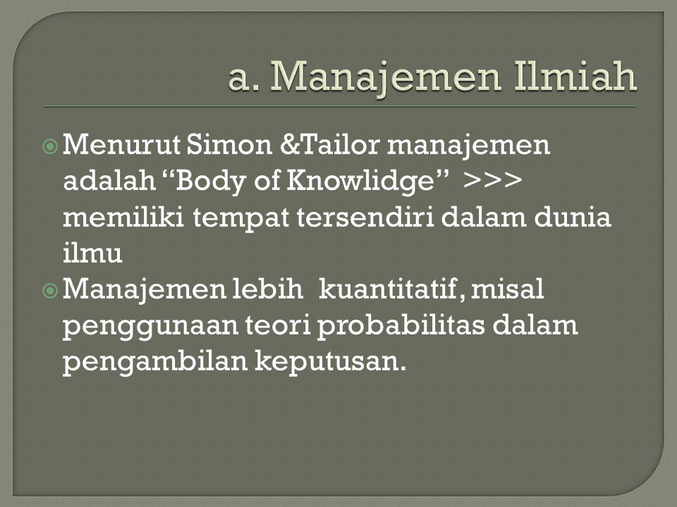  Menurut Simon &Tailor manajemen adalah Body of Knowlidge >>> memiliki tempat tersendiri dalam dunia ilmu  Manajemen lebih kuantitatif, misal penggunaan teori probabilitas dalam pengambilan keputusan.