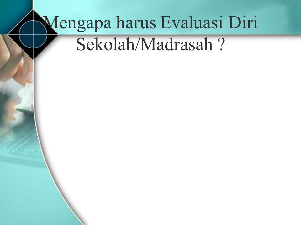 Mengapa harus Evaluasi Diri Sekolah/Madrasah ?