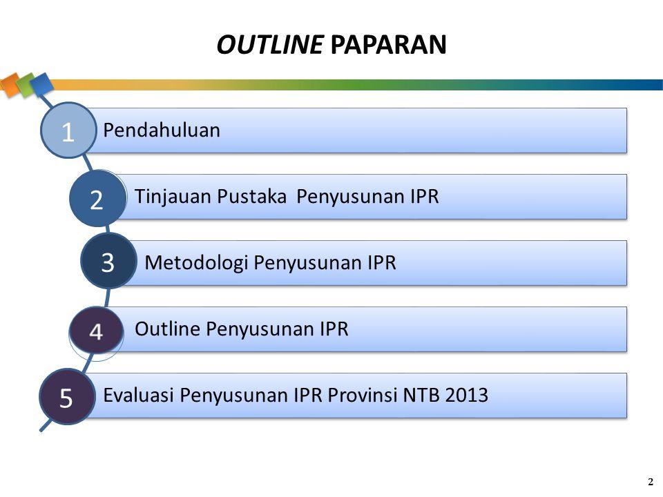 OUTLINE PAPARAN Pendahuluan Tinjauan Pustaka Penyusunan IPR Metodologi Penyusunan IPR Outline Penyusunan IPR Evaluasi Penyusunan IPR Provinsi NTB 2013