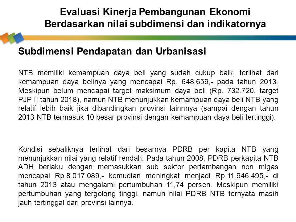 Evaluasi Kinerja Pembangunan Ekonomi Berdasarkan nilai subdimensi dan indikatornya Subdimensi Pendapatan dan Urbanisasi NTB memiliki kemampuan daya be