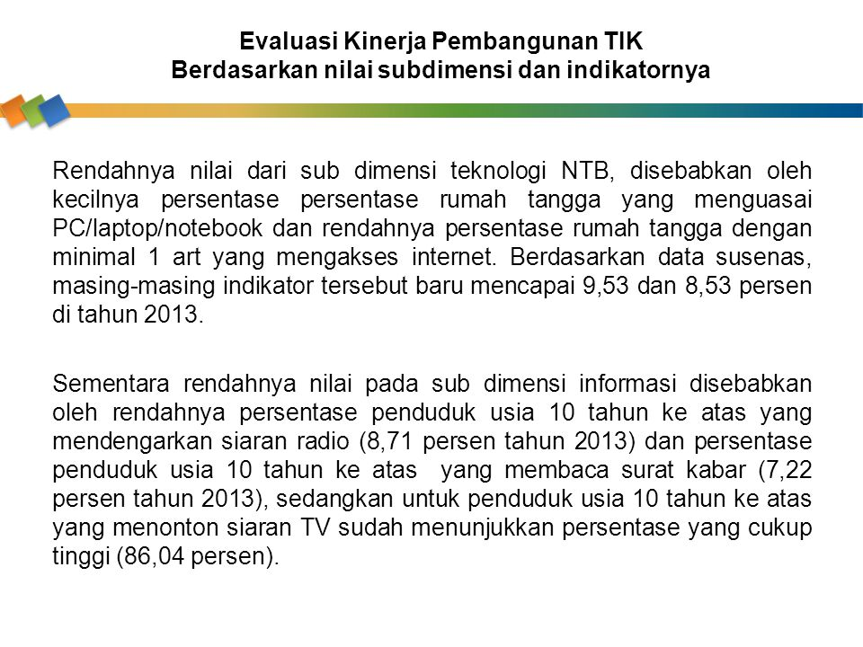 Rendahnya nilai dari sub dimensi teknologi NTB, disebabkan oleh kecilnya persentase persentase rumah tangga yang menguasai PC/laptop/notebook dan rend